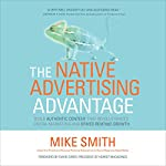 The Native Advertising Advantage: Build Authentic Content That Revolutionizes Digital Marketing and Drives Revenue Growth | Mike Smith,David Carey - foreword