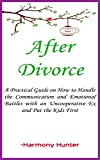 After Divorce: A Practical Guide on How to Handle the Communication and Emotional Battles with an Uncooperative Ex and Put the Kids First