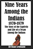 Nine Years Among the Indians, 1870-1879: The Story of the Captivity and Life of a Texan Among the Indians (Illustrated)