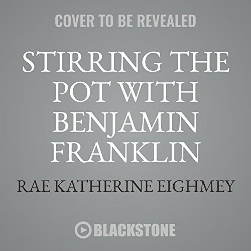 Stirring the Pot With Benjamin Franklin: A Founding Father's Culinary Adventures - Library Edition by Blackstone Pub