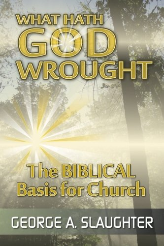 Read Online What Hath God Wrought: The Biblical Basis for Church PDF