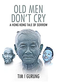 OLD MEN DON'T CRY: A HONG KONG TALE OF SORROW by [GURUNG, TIM I]