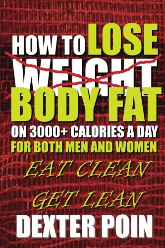 How To Lose Body Fat on 3000+ Calories a Day for Both Men and Women: Eat Clean Get Lean (Weight Loss Motivation - Lose Body Fat)