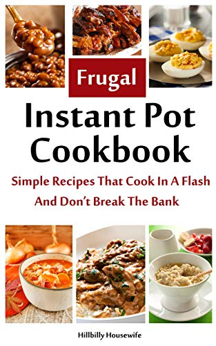 The Frugal Instant Pot Cookbook: Simple, Tasty Recipes That Cook In A Flash & Don't Break The Bank (Hillbilly Housewife Cookbooks) by Hillbilly  Housewife