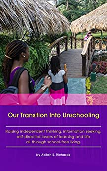 Our Transition Into Unschooling: Raising independent thinking, information seeking, self-directed lovers of learning and life all through school-free living. by [Richards, Akilah S.]