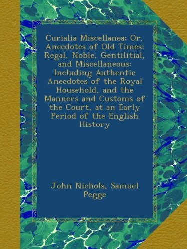 Curialia Miscellanea; Or, Anecdotes of Old Times: Regal, Noble, Gentilitial, and Miscellaneous: Including Authentic Anecdotes of the Royal Household, ... at an Early Period of the English History