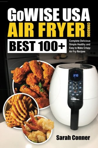GoWise USA Air Fryer Cookbook: BEST 100+ Complete Delicious Simple Healthy and Easy to Make Crispy Air Fry Recipes (BEST Air Fryer Recipes) (Volume 1) by Sarah Conner