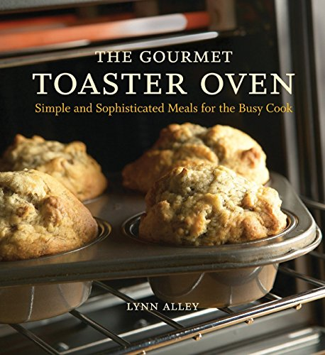 The Gourmet Toaster Oven: Simple and Sophisticated Meals for the Busy Cook by Lynn Alley