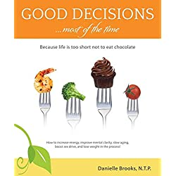Good Decisions Most of the Time: Because Life Is Too Short Not to Eat Chocolate (More Then Just a Nutrition Book)