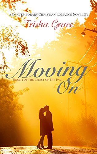 Moving On: A Contemporary Christian Romance (Ghost Of The Past Book 1) by [Grace, Trisha]