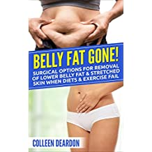 Belly Fat Gone!: Surgical options for removal of lower belly fat & stretched skin when diets & exercise fail (When Diets and Exercise Fail Book 1)