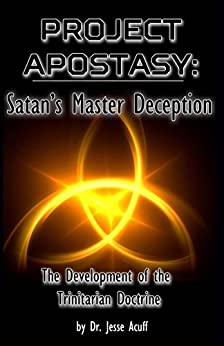 Project Apostasy: Satan's Master Deception, The Development of the Trinitarian Doctrine From the Beginning to the Present by [Acuff, Jesse]