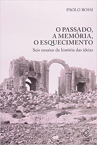 O Passado, a Memória, o Esquecimento - Seis ensaios da história das ideias, livro de Paolo Rossi