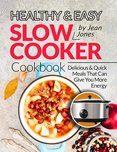Healthy & Easy Slow Cooker Cookbook: Delicious & Quick Meals That Can Give You More Energy by Jean Jones
