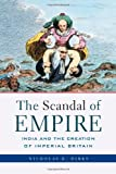 The Scandal of Empire: India and the Creation of Imperial Britain, Nicholas B. Dirks, 0674027248
