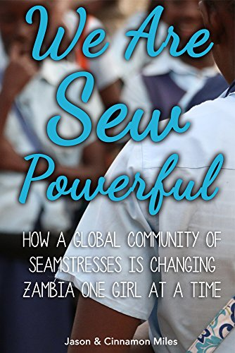 We Are Sew Powerful: How A Global Community Of Seamstresses Is Changing Zambia One Girl At A Time by [Miles, Jason G., Miles,Cinnamon]