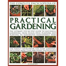 The Complete Encyclopedia of Practical Gardening: The Ultimate Step-By-Step Guide to Successful Gardening, from Design Ideas, Planning and Planting to ... Including More Than 1000 Expert Photographs