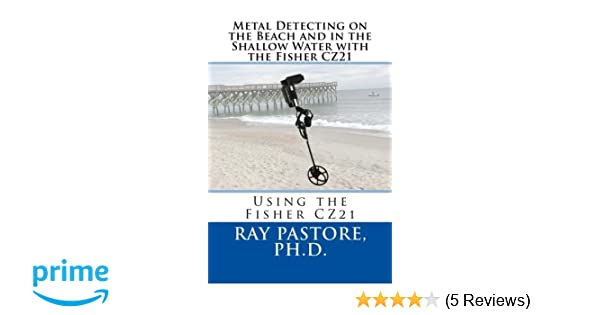 Metal Detecting on the Beach and in the Shallow Water with the Fisher CZ21: A Guide to Using the Fisher CZ21: Dr Ray Pastore: 9781533614520: Amazon.com: ...