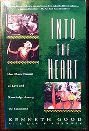 One Mans Pursuit of Love and Knowledge Among the Yanomama Into the Heart