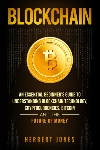 Blockchain: An Essential Beginner's Guide to Understanding Blockchain Technology, Cryptocurrencies, Bitcoin and the Future of Money
