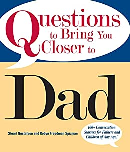 Questions To Bring You Closer To Dad: 100+ Conversation Starters for Fathers and Children of Any Age! by [Gustafson, Stuart, Freedman Spizman, Robin]