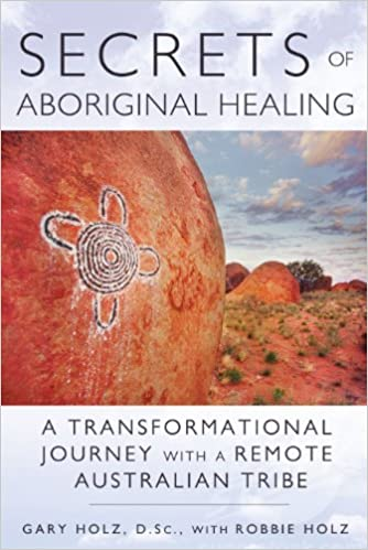 Secrets Of Aboriginal Healing: A Physicistu0027s Journey With A Remote  Australian Tribe: Gary Holz D.Sc., Robbie Holz: 9781591431756: Amazon.com:  Books