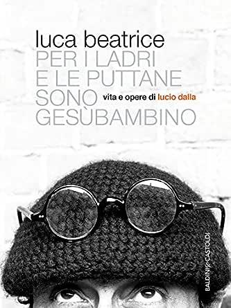Gesu Bambino Dalla.Amazon Com Per I Ladri E Le Puttane Sono Gesu Bambino Vita E Opere Di Lucio Dalla Italian Edition Ebook Beatrice Luca Kindle Store