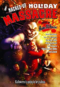 A Hacked-Up Holiday Massacre: Halloween is Going to be Jealous by [Little, Bentley, Thomas, Lee, Ketchum, Jack, Southard, Nate, White, Wrath James, Lansdale, Joe R.]