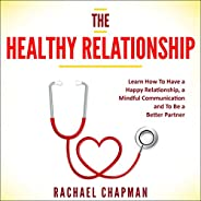 The Healthy Relationship: Learn How to Have a Happy Relationship, a Mindful Communication and to Be a Better P