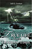 True Life in These Troubled Times, Jeff G. Graham, 0595413250