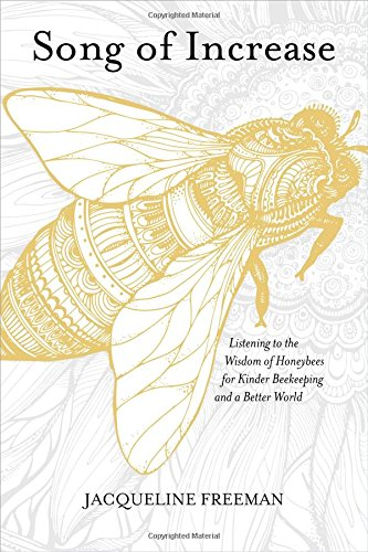 Song of Increase: Listening to the Wisdom of Honeybees for Kinder Beekeeping and a Better - To Save Bees How Honey The