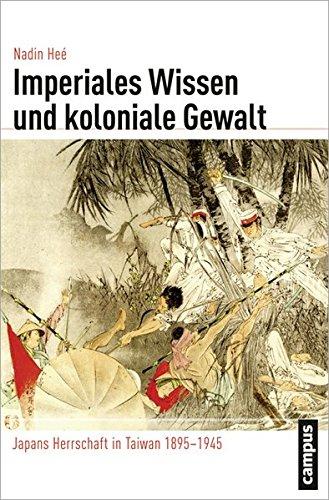 Imperiales Wissen und koloniale Gewalt: Japans Herrschaft in Taiwan 1895-1945 (Globalgeschichte)
