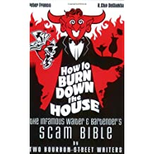 How To Burn Down The House: The Infamous Waiter  And Bartender's Scam Bible By Two Bourbon Street..