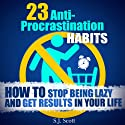 23 Anti-Procrastination Habits: How to Stop Being Lazy and Get Results in Your Life Hörbuch von S. J. Scott Gesprochen von: Matt Stone