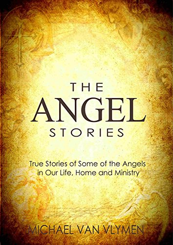 The Angel Stories: True Stories of Some of the Angels in our Life, Home and Ministry