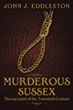 Murderous Sussex (Executed of the Twentieth Cent)