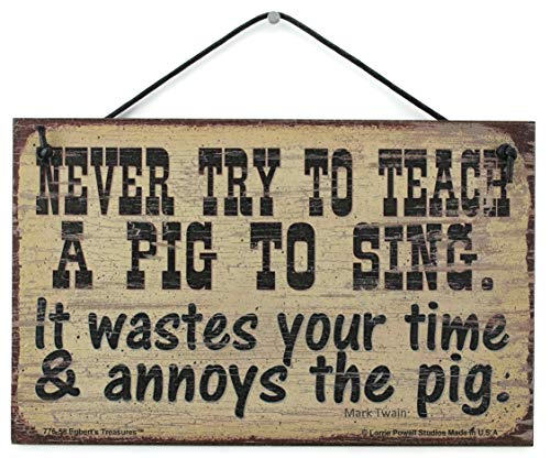 Egbert's Treasures 5x8 Vintage Style Sign Saying, NEVER TRY TO TEACH A PIG TO SING. It wastes your time & annoys the pig. Mark Twain Decorative Fun Universal Household Signs from (Never Try To Teach A Pig To Sing)