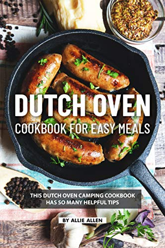 Dutch Oven Cookbook for Easy Meals: This Dutch Oven Camping Cookbook Has So Many Helpful Tips