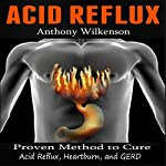 Acid Reflux: Proven Methods to Cure Acid Reflux, Heartburn, and GERD | Anthony Wilkenson