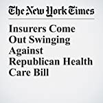 Insurers Come Out Swinging Against Republican Health Care Bill | Robert Pear