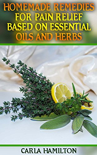 Homemade Remedies for Pain Relief Based on Essential Oils and Herbs: (Aromatherapy, Essential Oils Book) by [Hamilton, Carla]