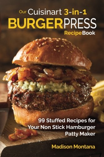 Our Cuisinart 3-in-1 Burger Press Cookbook: 99 Stuffed Recipes for Your Non Stick Hamburger Patty Maker (Burgers, Stuffed Burgers & Sliders for Your Entertainment!) (Volume 1) by Madison Montana
