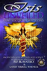 Isis Unveiled: Ancient Religious Mysteries, Holy Science & Universal Spirituality (Book I) (Volume 1)