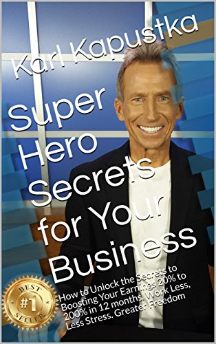 Super Hero Secrets for Your Business: How to Unlock the Secrets to Boosting Your Earnings 20% to 200% in 12 months. Work Less, Less Stress. Greater Freedom
