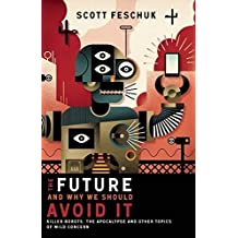 The Future and Why We Should Avoid It: Killer Robots, the Apocalypse and Other Topics of Mild Concern by Scott Feschuk (2015-05-12)
