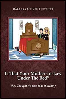 Is That Your Mother-In-Law Under The Bed?: They Thought No One Was Watching by Barbara Oliver Fletcher (2012-09-18)