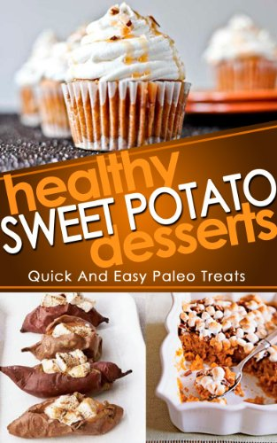 Healthy Sweet Potato Desserts: Quick And Easy Paleo Treats (Sweet Potato, Healthy Desserts, Paleo Desserts Recipes)