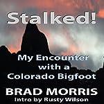 Stalked!: My Encounter with a Colorado Bigfoot | Brad Morris