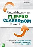 Unterrichten mit dem Flipped Classroom-Konzept: Das Handbuch für individualisiertes und selbstständiges Lernen mit neuen Medien