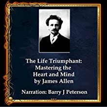 The Life Triumphant: Mastering the Heart and Mind Audiobook by James Allen Narrated by Barry J. Peterson